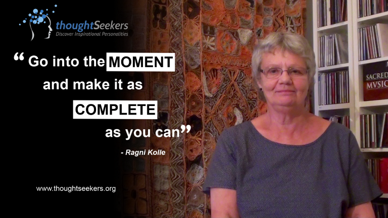 Go into the moment and make it as complete as you can! - Ragni Kolle, thoughtSeeker from Norway
