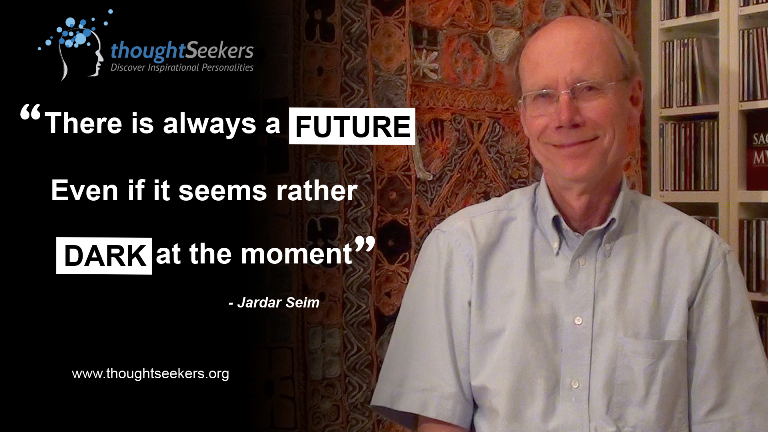 There is always a FUTURE even if it seems rather dark at the moment. - Jardar Seim, thoughtSeeker from Norway