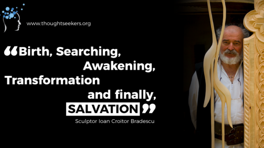 Birth, Searching, Awakening, Transforming and Salvation. - Ioan Croitor Bradescu, thoughtSeeker from Romania